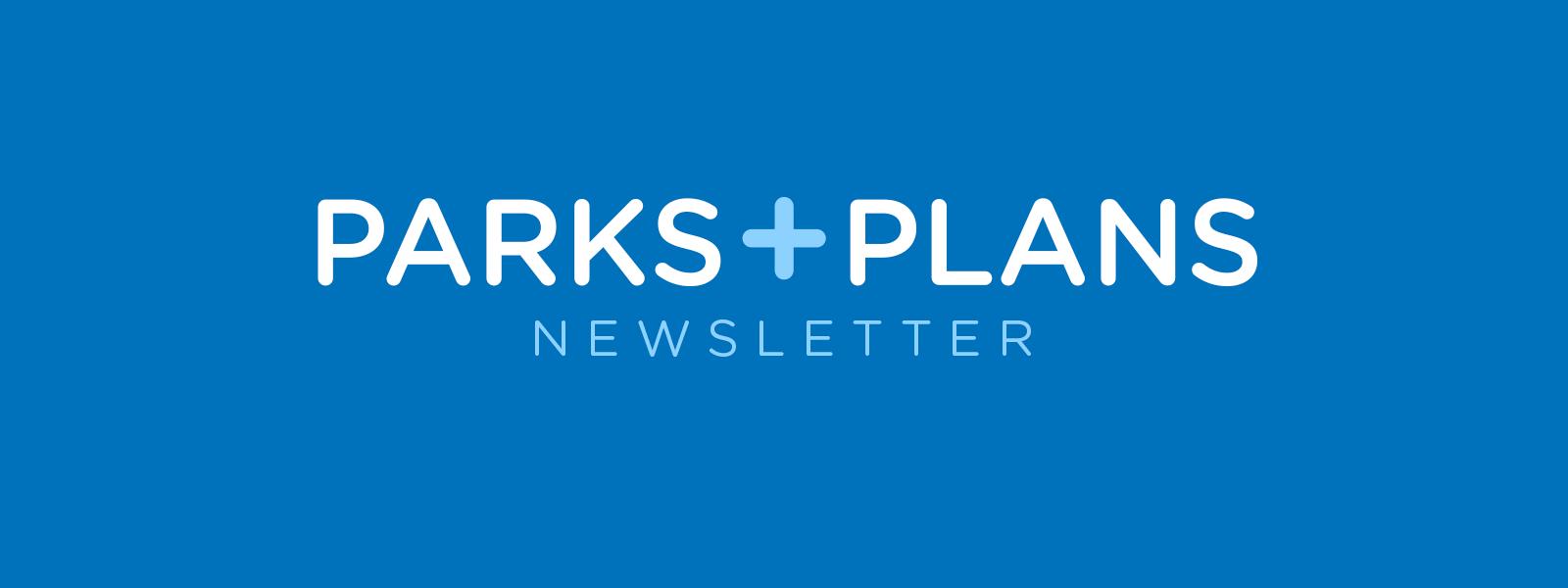 Parks + Plans Newsletter